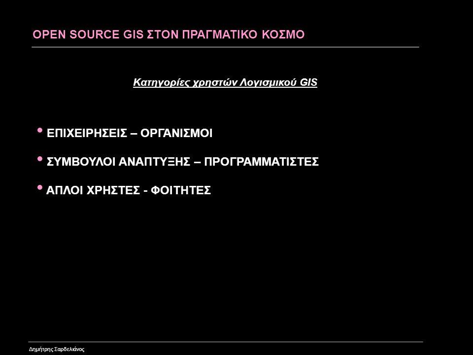 OPEN SOURCE GIS SOFTWARE Δημήτρης Σαρδελιάνος Web Mapping •MapServerMapServer •MapGuide Open SourceMapGuide Open Source •OpenLayersOpenLayers •MapbenderMapbender •MapBuilderMapBuilder Desktop Applications •GRASS GISGRASS GIS •OSSIMOSSIM •Quantum GISQuantum GIS •gvSIGgvSIG Geospatial Libraries •FDOFDO •GDAL/OGRGDAL/OGR •GeoToolsGeoTools •GEOSGEOS Σε αντίθεση με την υπόλοιπη αγορά που η κάθε κατηγορία χρηστών χρησιμοποιεί το αντίστοιχο είδος λογισμικού, στην αγορά GIS όλοι χρησιμοποιούσαν μέχρι την εμφάνιση του Open Source GIS το ίδιο είδος λογισμικού.