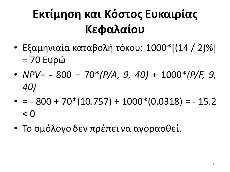 Εκτίμηση και Κόστος Ευκαιρίας Κεφαλαίου • Εξαμηνιαία καταβολή τόκου: 1000*[(14 / 2)%] = 70 Ευρώ • ΝΡV= - 800 + 70*(Ρ/Α, 9, 40) + 1000*(Ρ/F, 9, 40) • =