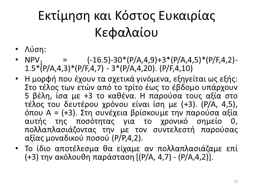 Εκτίμηση και Κόστος Ευκαιρίας Κεφαλαίου • Λύση: • ΝΡV 1 = (-16.5)-30*(Ρ/Α,4,9)+3*(Ρ/Α,4,5)*(Ρ/F,4,2)- 1.5*(Ρ/Α,4,3)*(Ρ/F,4,7) - 3*(Ρ/Α,4,20). (Ρ/F,4,1