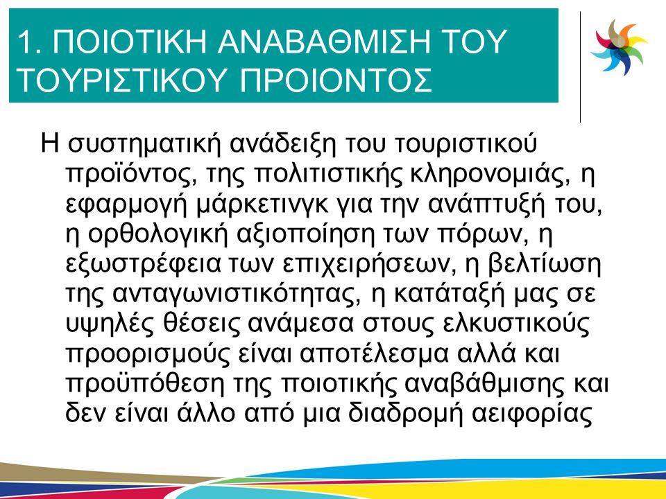 1. ΠΟΙΟΤΙΚΗ ΑΝΑΒΑΘΜΙΣΗ ΤΟΥ ΤΟΥΡΙΣΤΙΚΟΥ ΠΡΟΙΟΝΤΟΣ Η συστηματική ανάδειξη του τουριστικού προϊόντος, της πολιτιστικής κληρονομιάς, η εφαρμογή μάρκετινγκ