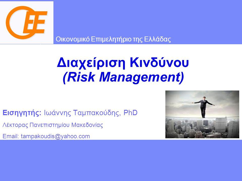 Οικονομικό Επιμελητήριο της Ελλάδας Διαχείριση Κινδύνου (Risk Management) Εισηγητής: Ιωάννης Ταμπακούδης, PhD Λέκτορας Πανεπιστημίου Μακεδονίας Email: