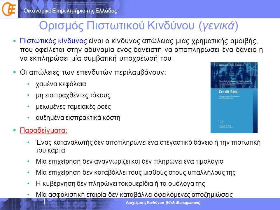 Οικονομικό Επιμελητήριο της Ελλάδας Διαχείριση Κινδύνου (Risk Management) Πιστωτικός Κίνδυνος (για επιχειρήσεις)  Πιστωτικός κίνδυνος είναι ο κίνδυνος που διατρέχει μια επιχείρηση να μην εισπράξει έγκαιρα τις απαιτήσεις της ή, σε μερικές περιπτώσεις, να μην τις εισπράξει ποτέ  Ο Πιστωτικός Κίνδυνος δημιουργείται όταν η Πιστοληπτική Ικανότητα της χρηματοδοτούμενης επιχείρησης είναι χαμηλή, και άρα ευάλωτη σε ενδεχόμενες μεταβολές του (μικροοικονομικού ή μακροοικονομικού) οικονομικού περιβάλλοντος  Συνέπειες για τις επιχειρήσεις: •περιορισμός ρευστότητας •μείωση Πιστοληπτικής Ικανότητας •ανάγκη διατήρησης υψηλών αποθεματικών •αναζήτηση έκτακτης χρηματοδότησης •αναστολή επενδυτικών σχεδίων •σε ακραίες περιπτώσεις η πτώχευση 8