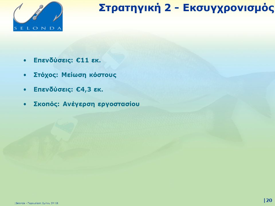 |Selonda - Παρουσίαση Ομίλου 3Μ 08 |20 •Επενδύσεις: €11 εκ. •Στόχος: Μείωση κόστους •Επενδύσεις: €4,3 εκ. •Σκοπός: Ανέγερση εργοστασίου Στρατηγική 2 -