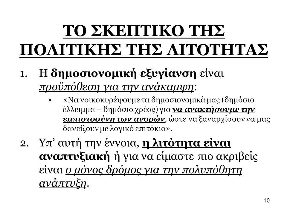 10 ΤΟ ΣΚΕΠΤΙΚΟ ΤΗΣ ΠΟΛΙΤΙΚΗΣ ΤΗΣ ΛΙΤΟΤΗΤΑΣ 1.Η δημοσιονομική εξυγίανση είναι προϋπόθεση για την ανάκαμψη: •«Να νοικοκυρέψουμε τα δημοσιονομικά μας (δη