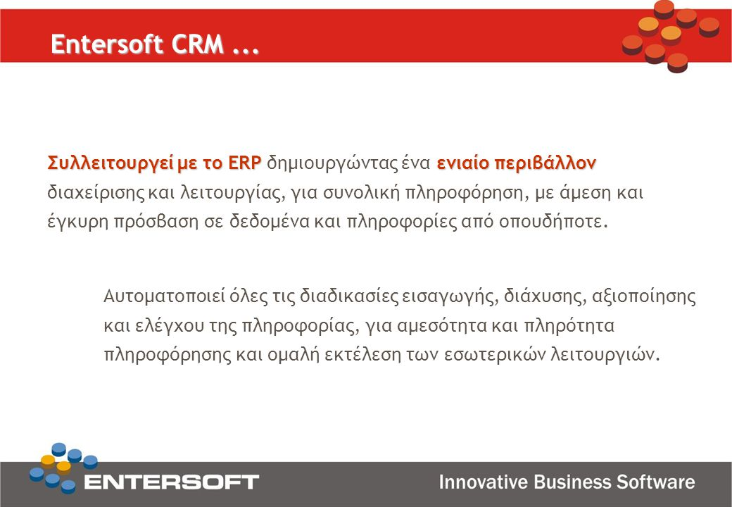 Entersoft CRM... Αυτοματοποιεί όλες τις διαδικασίες εισαγωγής, διάχυσης, αξιοποίησης και ελέγχου της πληροφορίας, για αμεσότητα και πληρότητα πληροφόρ