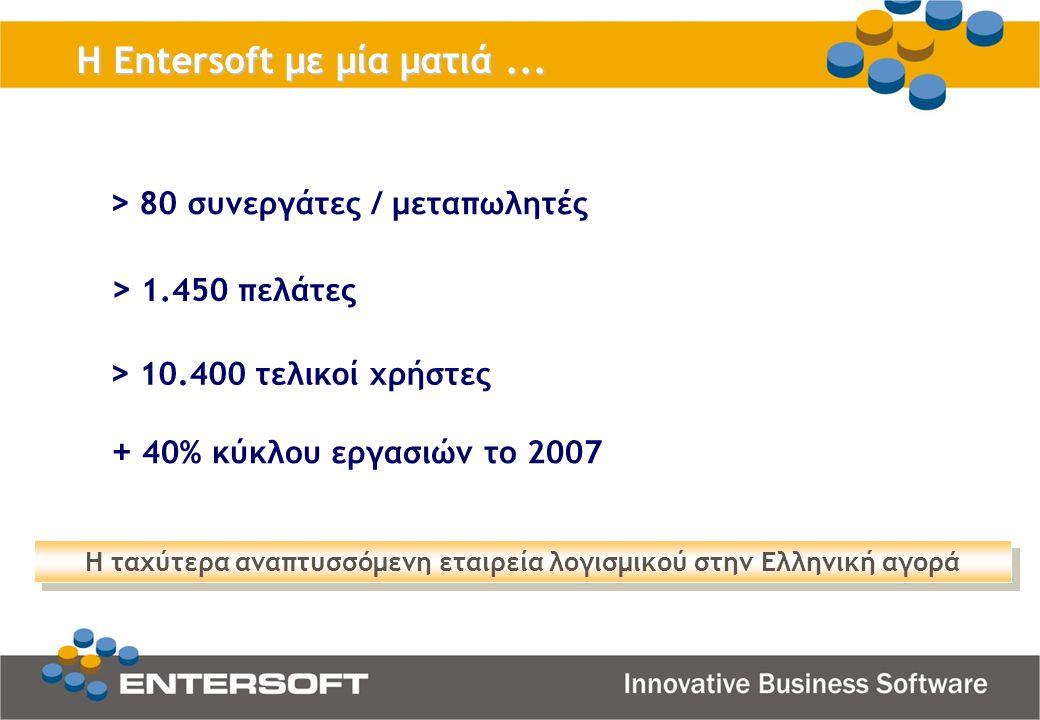 > 80 συνεργάτες / μεταπωλητές > 10.400 τελικοί χρήστες H Entersoft με μία ματιά... > 1.450 πελάτες + 40% κύκλου εργασιών το 2007 Η ταχύτερα αναπτυσσόμ