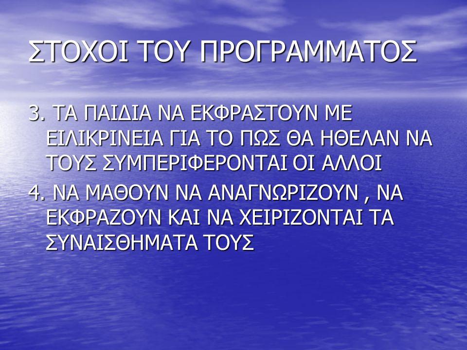 ΣΤΟΧΟΙ ΤΟΥ ΠΡΟΓΡΑΜΜΑΤΟΣ 3. ΤΑ ΠΑΙΔΙΑ ΝΑ ΕΚΦΡΑΣΤΟΥΝ ΜΕ ΕΙΛΙΚΡΙΝΕΙΑ ΓΙΑ ΤΟ ΠΩΣ ΘΑ ΗΘΕΛΑΝ ΝΑ ΤΟΥΣ ΣΥΜΠΕΡΙΦΕΡΟΝΤΑΙ ΟΙ ΑΛΛΟΙ 4. ΝΑ ΜΑΘΟΥΝ ΝΑ ΑΝΑΓΝΩΡΙΖΟΥΝ,