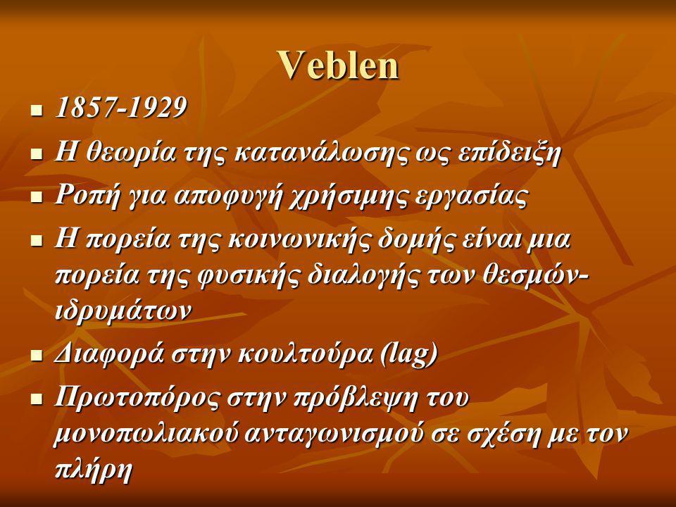 Veblen  1857-1929  Η θεωρία της κατανάλωσης ως επίδειξη  Ροπή για αποφυγή χρήσιμης εργασίας  Η πορεία της κοινωνικής δομής είναι μια πορεία της φυσικής διαλογής των θεσμών- ιδρυμάτων  Διαφορά στην κουλτούρα (lag)  Πρωτοπόρος στην πρόβλεψη του μονοπωλιακού ανταγωνισμού σε σχέση με τον πλήρη