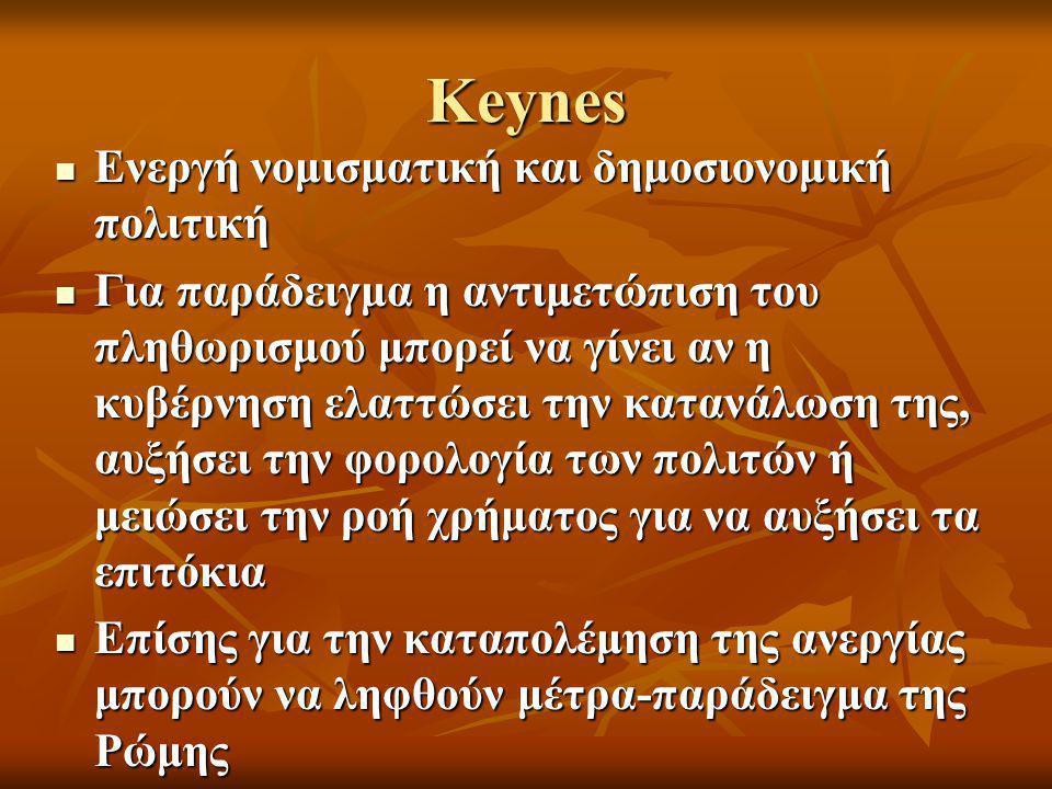 Keynes  Ενεργή νομισματική και δημοσιονομική πολιτική  Για παράδειγμα η αντιμετώπιση του πληθωρισμού μπορεί να γίνει αν η κυβέρνηση ελαττώσει την κατανάλωση της, αυξήσει την φορολογία των πολιτών ή μειώσει την ροή χρήματος για να αυξήσει τα επιτόκια  Επίσης για την καταπολέμηση της ανεργίας μπορούν να ληφθούν μέτρα-παράδειγμα της Ρώμης