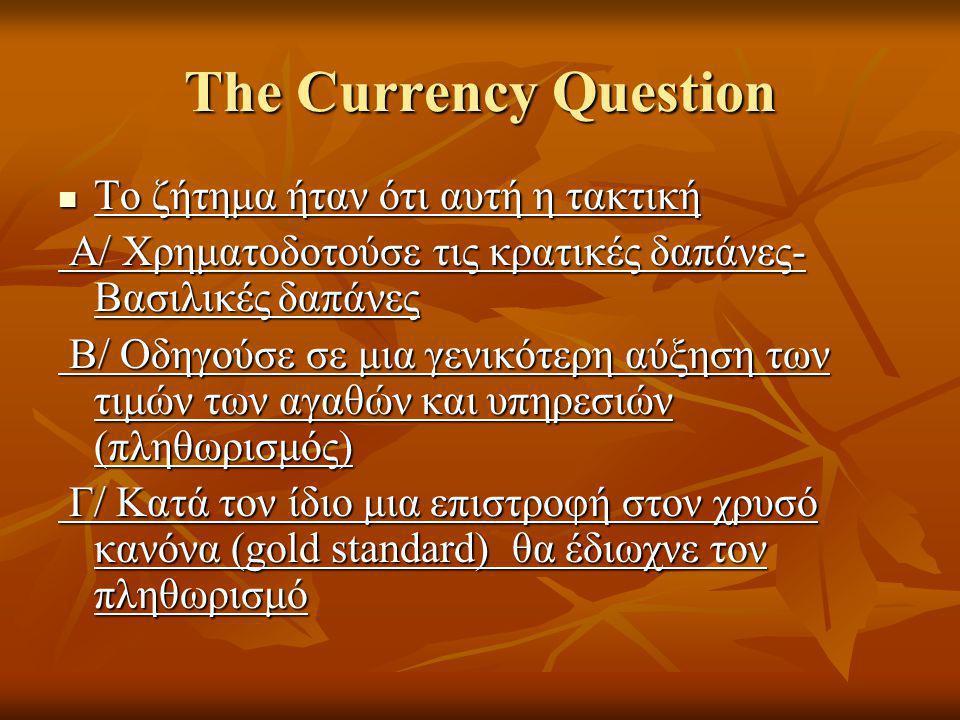 The Currency Question  Το ζήτημα ήταν ότι αυτή η τακτική Α/ Χρηματοδοτούσε τις κρατικές δαπάνες- Βασιλικές δαπάνες Α/ Χρηματοδοτούσε τις κρατικές δαπάνες- Βασιλικές δαπάνες Β/ Οδηγούσε σε μια γενικότερη αύξηση των τιμών των αγαθών και υπηρεσιών (πληθωρισμός) Β/ Οδηγούσε σε μια γενικότερη αύξηση των τιμών των αγαθών και υπηρεσιών (πληθωρισμός) Γ/ Κατά τον ίδιο μια επιστροφή στον χρυσό κανόνα (gold standard) θα έδιωχνε τον πληθωρισμό Γ/ Κατά τον ίδιο μια επιστροφή στον χρυσό κανόνα (gold standard) θα έδιωχνε τον πληθωρισμό