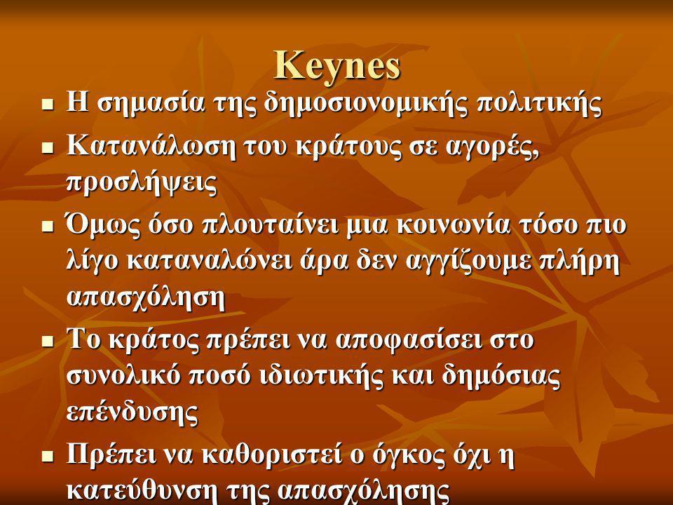 Keynes  Η σημασία της δημοσιονομικής πολιτικής  Κατανάλωση του κράτους σε αγορές, προσλήψεις  Όμως όσο πλουταίνει μια κοινωνία τόσο πιο λίγο καταναλώνει άρα δεν αγγίζουμε πλήρη απασχόληση  Το κράτος πρέπει να αποφασίσει στο συνολικό ποσό ιδιωτικής και δημόσιας επένδυσης  Πρέπει να καθοριστεί ο όγκος όχι η κατεύθυνση της απασχόλησης