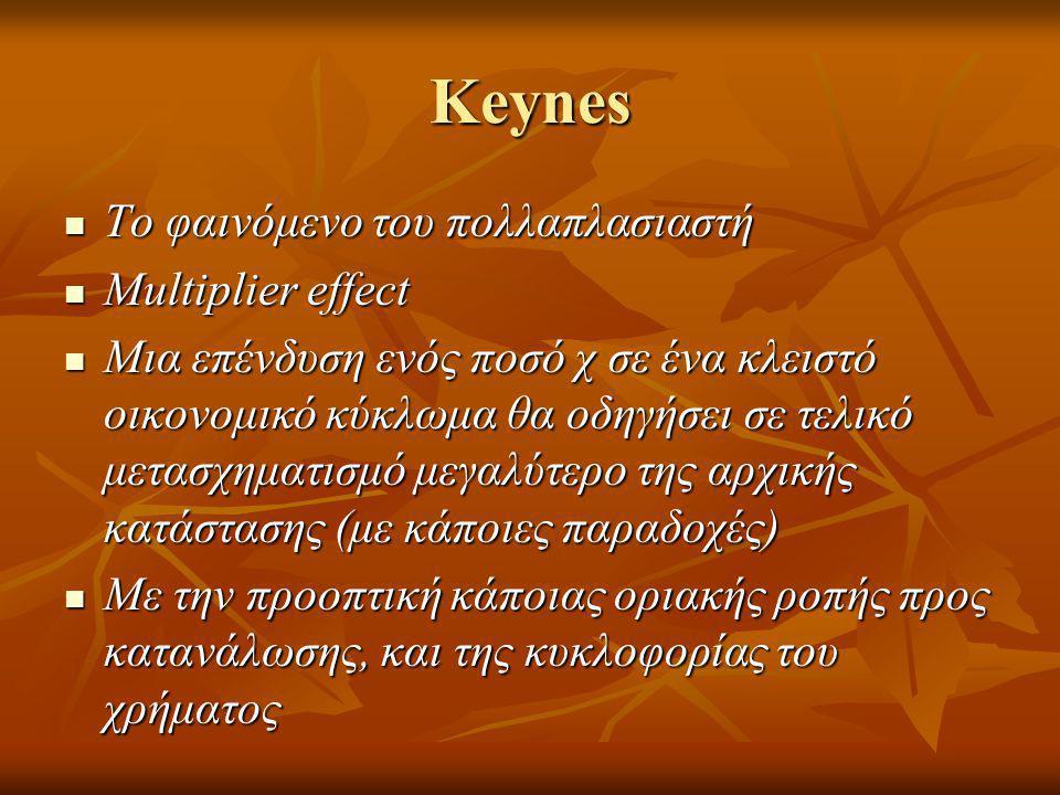 Keynes  Το φαινόμενο του πολλαπλασιαστή  Multiplier effect  Μια επένδυση ενός ποσό χ σε ένα κλειστό οικονομικό κύκλωμα θα οδηγήσει σε τελικό μετασχηματισμό μεγαλύτερο της αρχικής κατάστασης (με κάποιες παραδοχές)  Με την προοπτική κάποιας οριακής ροπής προς κατανάλωσης, και της κυκλοφορίας του χρήματος