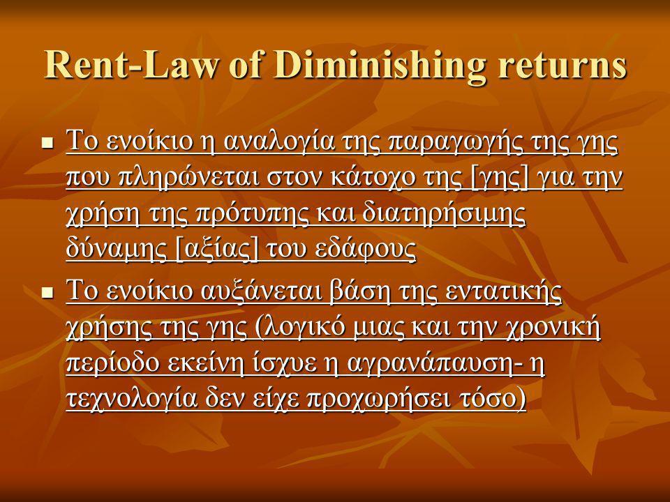 Rent-Law of Diminishing returns  Το ενοίκιο η αναλογία της παραγωγής της γης που πληρώνεται στον κάτοχο της [γης] για την χρήση της πρότυπης και διατηρήσιμης δύναμης [αξίας] του εδάφους  Το ενοίκιο αυξάνεται βάση της εντατικής χρήσης της γης (λογικό μιας και την χρονική περίοδο εκείνη ίσχυε η αγρανάπαυση- η τεχνολογία δεν είχε προχωρήσει τόσο)