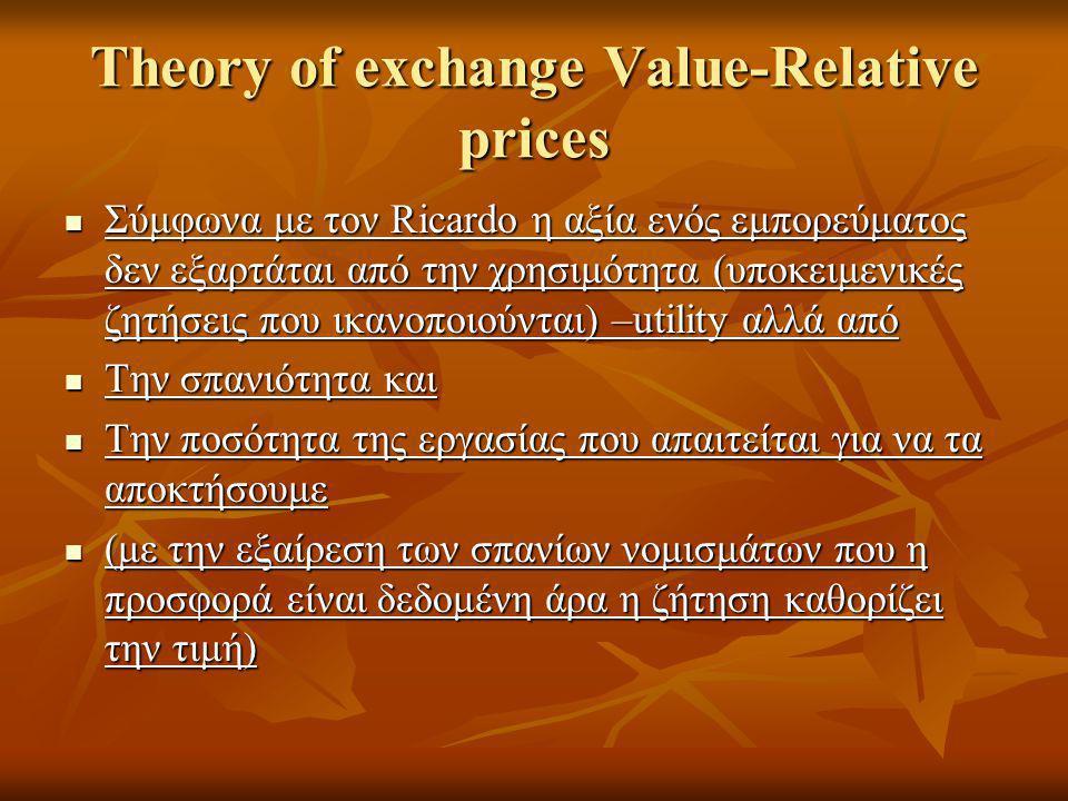 Theory of exchange Value-Relative prices  Σύμφωνα με τον Ricardo η αξία ενός εμπορεύματος δεν εξαρτάται από την χρησιμότητα (υποκειμενικές ζητήσεις που ικανοποιούνται) –utility αλλά από  Την σπανιότητα και  Την ποσότητα της εργασίας που απαιτείται για να τα αποκτήσουμε  (με την εξαίρεση των σπανίων νομισμάτων που η προσφορά είναι δεδομένη άρα η ζήτηση καθορίζει την τιμή)