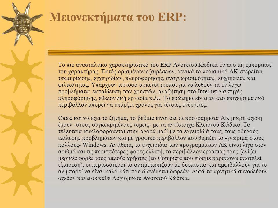 Πλεονεκτήματα του ΕRP:  Δημιουργία απόλυτα προσαρμοσμένου λογισμικού στις απαιτήσεις του πελάτη και της αγοράς του  Δυνατότητα πρόσβασης και διαχείρισης διαδικασιών ανάλογα με τον χρήστη  Απόλυτα ευέλικτο και αποτελεσματικό στην διαχείριση διαδικασιών  Το σύστημα είναι πολυνομισματικό και πολυεταιρικό, δίνοντας δυνατότητα ενοποίησης (consolidation) των αποτελεσμάτων  Πρόγραμμα προσαρμοσμένο και φιλικό στον χρήστη με πολλαπλές δυνατότητες πλοήγησης  Διαχείριση των πληροφοριών σε οποιαδήποτε μορφή  Επεκτασιμότητα και δυνατότητα άμεσης κάλυψης νέων μελλοντικών αναγκών της επιχείρησης  Δυνατότητα συνεργασίας με οποιαδήποτε άλλου είδους εφαρμογή σε ανοιχτή αρχιτεκτονική.