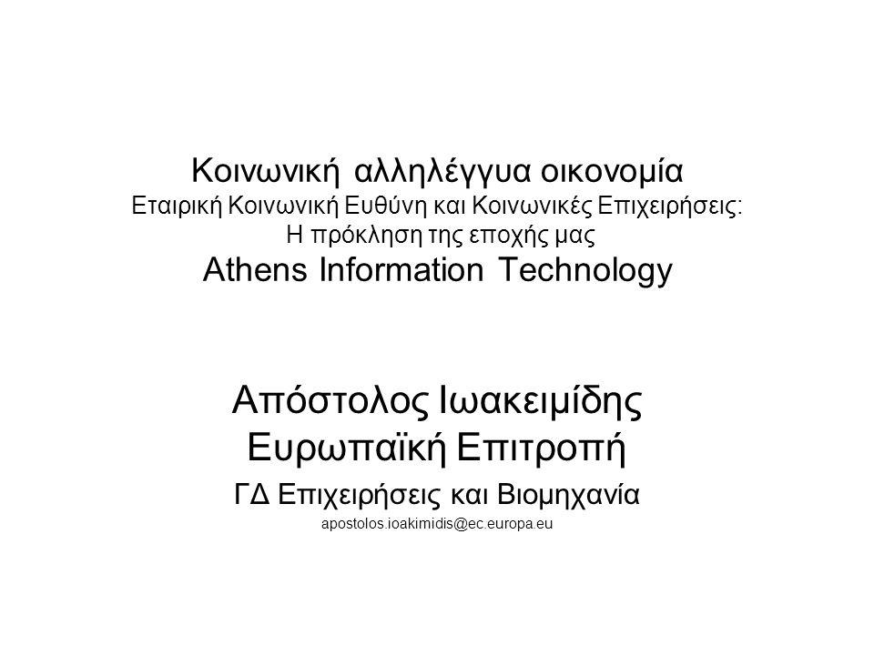 Κοινωνική αλληλέγγυα οικονομία Εταιρική Κοινωνική Ευθύνη και Κοινωνικές Επιχειρήσεις: Η πρόκληση της εποχής μας Αthens Information Technology Απόστολος Ιωακειμίδης Ευρωπαϊκή Επιτροπή ΓΔ Επιχειρήσεις και Βιομηχανία apostolos.ioakimidis@ec.europa.eu