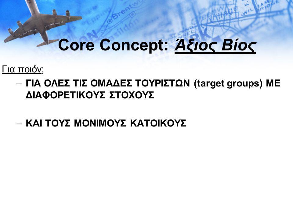 Core Concept: Άξιος Βίος Για ποιόν; –ΓΙΑ ΟΛΕΣ ΤΙΣ ΟΜΑΔΕΣ ΤΟΥΡΙΣΤΩΝ (target groups) ΜΕ ΔΙΑΦΟΡΕΤΙΚΟΥΣ ΣΤΟΧΟΥΣ –ΚΑΙ ΤΟΥΣ ΜΟΝΙΜΟΥΣ ΚΑΤΟΙΚΟΥΣ