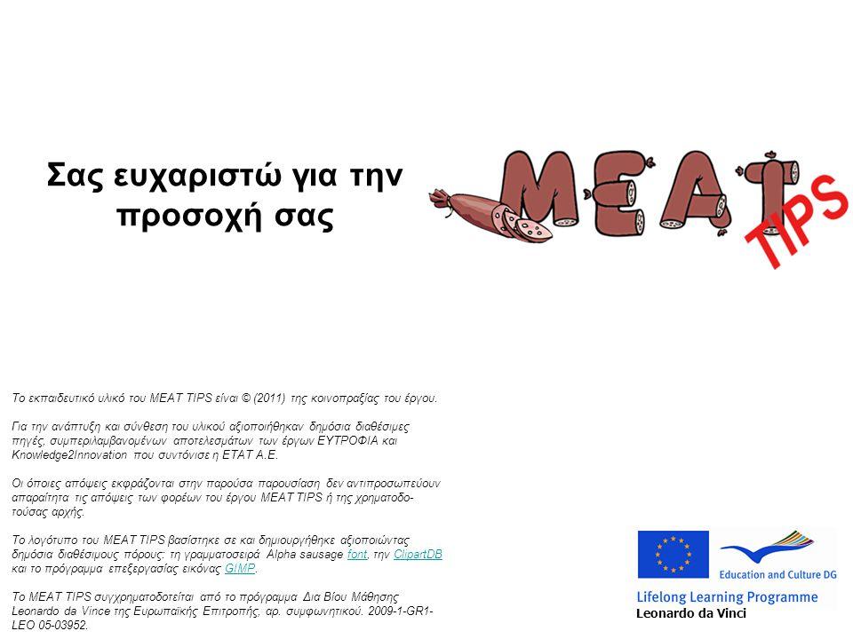 Σας ευχαριστώ για την προσοχή σας Το εκπαιδευτικό υλικό του MEAT TIPS είναι © (2011) της κοινοπραξίας του έργου. Για την ανάπτυξη και σύνθεση του υλικ