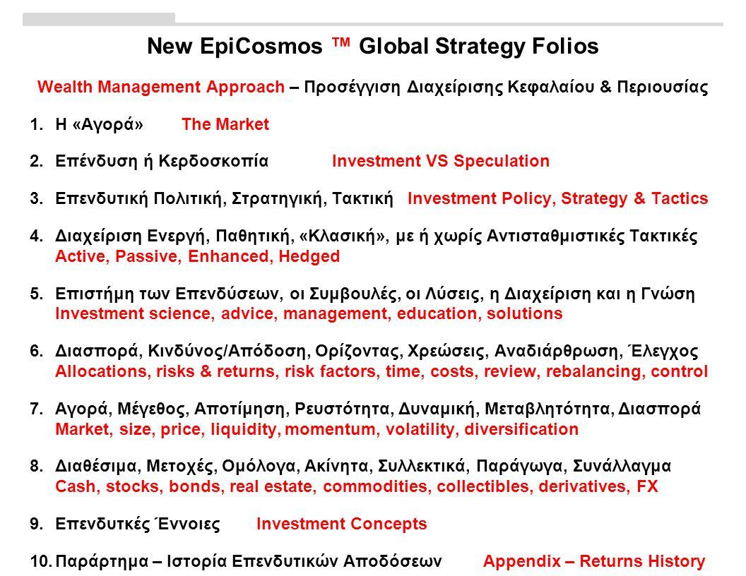 New EpiCosmos ™ Global Strategy Folios Wealth Management Approach – Προσέγγιση Διαχείρισης Κεφαλαίου & Περιουσίας 1.Η «Αγορά»The Market 2.Επένδυση ή ΚερδοσκοπίαInvestment VS Speculation 3.Επενδυτική Πολιτική, Στρατηγική, ΤακτικήInvestment Policy, Strategy & Tactics 4.Διαχείριση Ενεργή, Παθητική, «Κλασική», με ή χωρίς Αντισταθμιστικές Τακτικές Active, Passive, Enhanced, Hedged 5.Επιστήμη των Επενδύσεων, οι Συμβουλές, οι Λύσεις, η Διαχείριση και η Γνώση Investment science, advice, management, education, solutions 6.Διασπορά, Κινδύνος/Απόδοση, Ορίζοντας, Χρεώσεις, Αναδιάρθρωση, Έλεγχος Allocations, risks & returns, risk factors, time, costs, review, rebalancing, control 7.Αγορά, Μέγεθος, Αποτίμηση, Ρευστότητα, Δυναμική, Μεταβλητότητα, Διασπορά Market, size, price, liquidity, momentum, volatility, diversification 8.Διαθέσιμα, Μετοχές, Ομόλογα, Ακίνητα, Συλλεκτικά, Παράγωγα, Συνάλλαγμα Cash, stocks, bonds, real estate, commodities, collectibles, derivatives, FX 9.Επενδυτκές ΈννοιεςInvestment Concepts 10.Παράρτημα – Ιστορία Επενδυτικών ΑποδόσεωνAppendix – Returns History