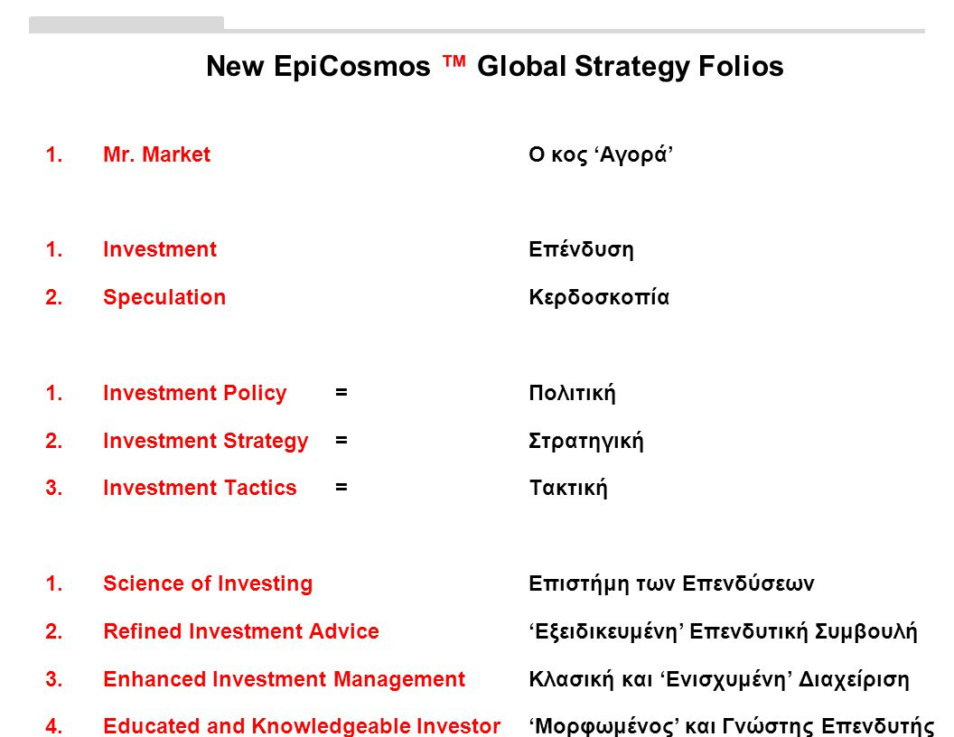 New EpiCosmos ™ Global Strategy Folios 1.Mr. MarketΟ κος 'Αγορά' 1.InvestmentΕπένδυση 2.SpeculationΚερδοσκοπία 1.Investment Policy= Πολιτική 2.Investm