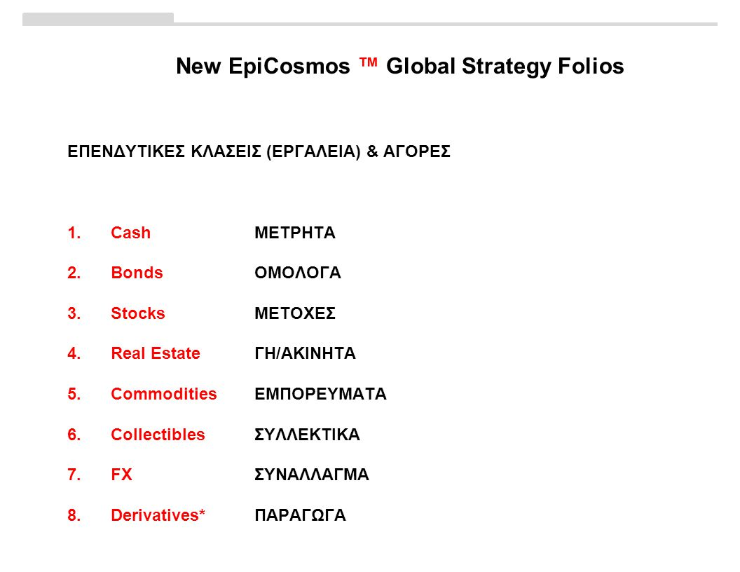 New EpiCosmos ™ Global Strategy Folios ΕΠΕΝΔΥΤΙΚΕΣ ΚΛΑΣΕΙΣ (ΕΡΓΑΛΕΙΑ) & ΑΓΟΡΕΣ 1.CashΜΕΤΡΗΤΑ 2.BondsΟΜΟΛΟΓΑ 3.StocksΜΕΤΟΧΕΣ 4.Real EstateΓΗ/ΑΚΙΝΗΤΑ 5.CommoditiesΕΜΠΟΡΕΥΜΑΤΑ 6.CollectiblesΣΥΛΛΕΚΤΙΚΑ 7.FXΣΥΝΑΛΛΑΓΜΑ 8.Derivatives*ΠΑΡΑΓΩΓΑ