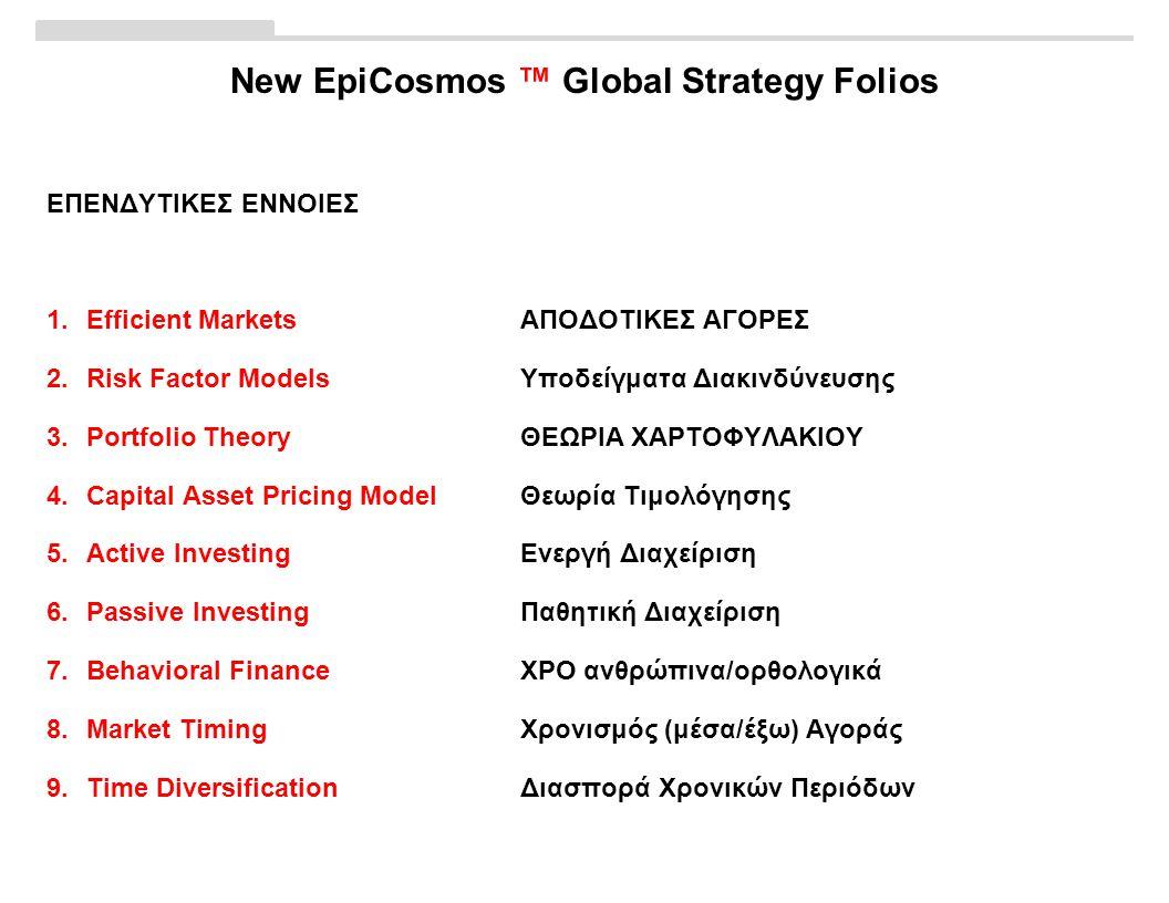 New EpiCosmos ™ Global Strategy Folios ΕΠΕΝΔΥΤΙΚΕΣ ΕΝΝΟΙΕΣ 1.Efficient MarketsΑΠΟΔΟΤΙΚΕΣ ΑΓΟΡΕΣ 2.Risk Factor ModelsΥποδείγματα Διακινδύνευσης 3.Portfolio TheoryΘΕΩΡΙΑ ΧΑΡΤΟΦΥΛΑΚΙΟΥ 4.Capital Asset Pricing ModelΘεωρία Τιμολόγησης 5.Active InvestingΕνεργή Διαχείριση 6.Passive InvestingΠαθητική Διαχείριση 7.Behavioral FinanceΧΡΟ ανθρώπινα/ορθολογικά 8.Market TimingΧρονισμός (μέσα/έξω) Αγοράς 9.Time DiversificationΔιασπορά Χρονικών Περιόδων
