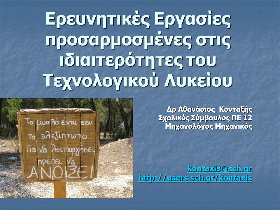 Ερευνητικές Εργασίες προσαρμοσμένες στις ιδιαιτερότητες του Τεχνολογικού Λυκείου Δρ Αθανάσιος Κονταξής Σχολικός Σύμβουλος ΠΕ 12 Μηχανολόγος Μηχανικός kontaxis@sch.gr http://users.sch.gr/kontaxis
