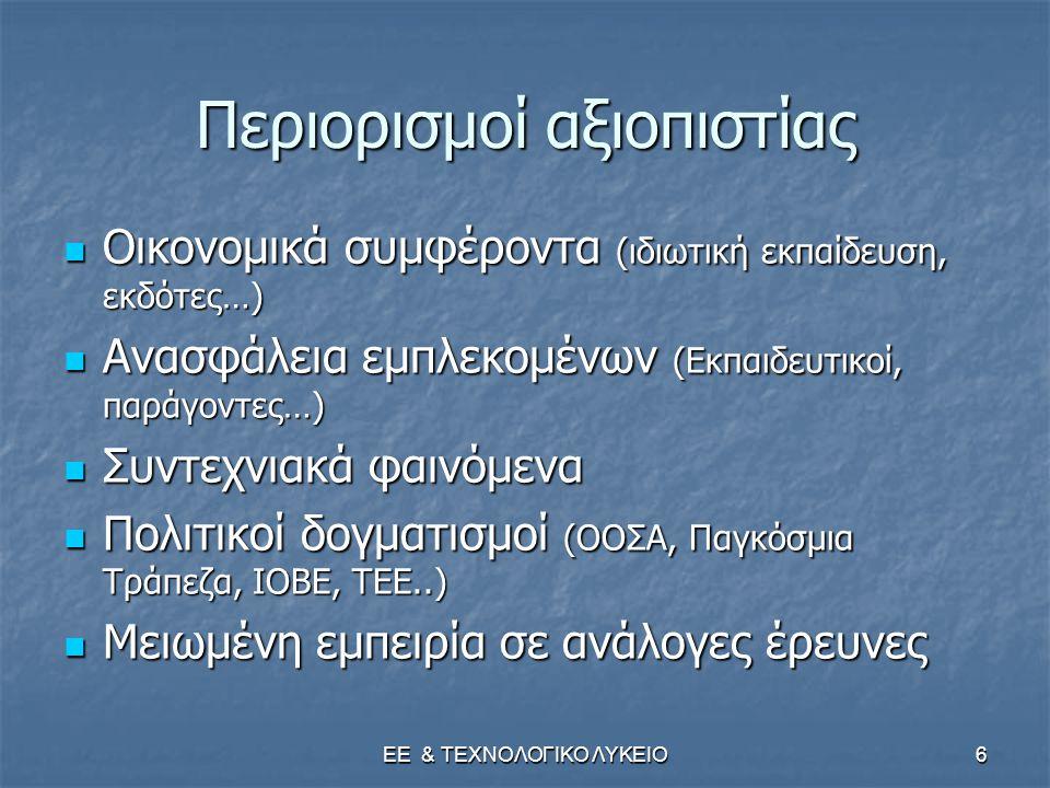 ΕΕ & ΤΕΧΝΟΛΟΓΙΚΟ ΛΥΚΕΙΟ6 Περιορισμοί αξιοπιστίας  Οικονομικά συμφέροντα (ιδιωτική εκπαίδευση, εκδότες…)  Ανασφάλεια εμπλεκομένων (Εκπαιδευτικοί, παράγοντες…)  Συντεχνιακά φαινόμενα  Πολιτικοί δογματισμοί (ΟΟΣΑ, Παγκόσμια Τράπεζα, ΙΟΒΕ, ΤΕΕ..)  Μειωμένη εμπειρία σε ανάλογες έρευνες