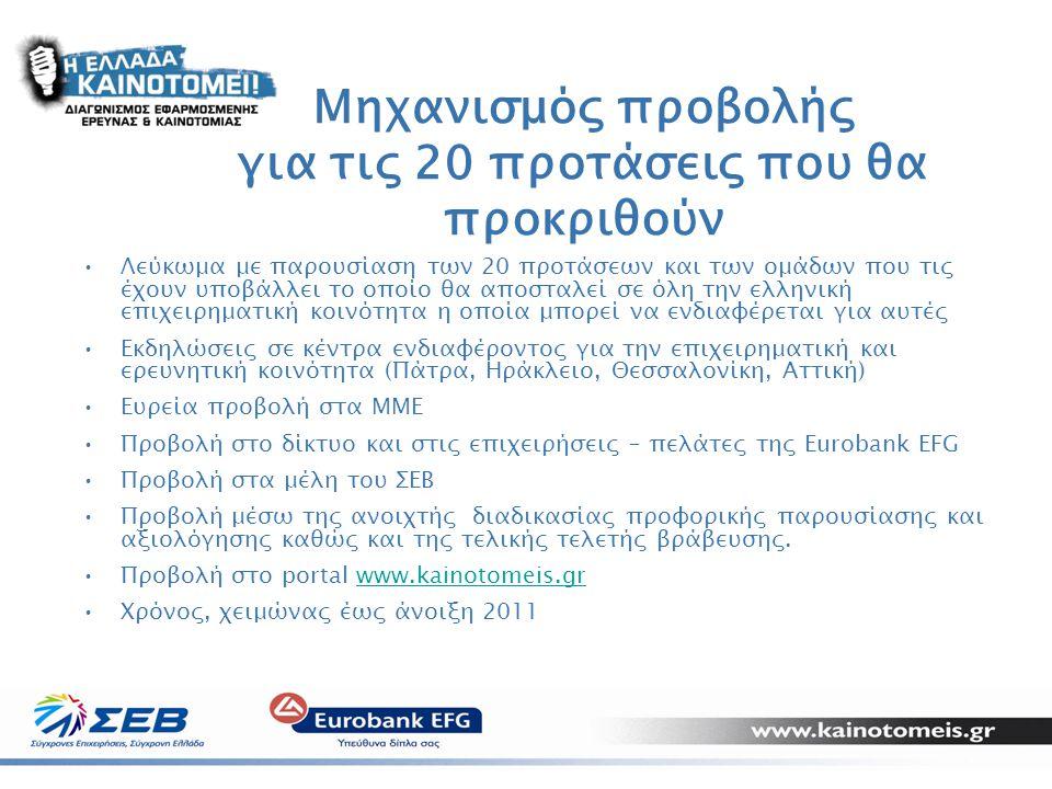 13 Μηχανισμός προβολής για τις 20 προτάσεις που θα προκριθούν •Λεύκωμα με παρουσίαση των 20 προτάσεων και των ομάδων που τις έχουν υποβάλλει το οποίο θα αποσταλεί σε όλη την ελληνική επιχειρηματική κοινότητα η οποία μπορεί να ενδιαφέρεται για αυτές •Εκδηλώσεις σε κέντρα ενδιαφέροντος για την επιχειρηματική και ερευνητική κοινότητα (Πάτρα, Ηράκλειο, Θεσσαλονίκη, Αττική) •Ευρεία προβολή στα ΜΜΕ •Προβολή στο δίκτυο και στις επιχειρήσεις – πελάτες της Eurobank EFG •Προβολή στα μέλη του ΣΕΒ •Προβολή μέσω της ανοιχτής διαδικασίας προφορικής παρουσίασης και αξιολόγησης καθώς και της τελικής τελετής βράβευσης.