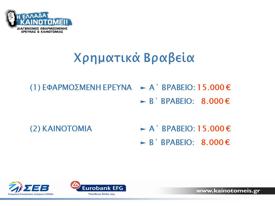 16 Χρηματικά Βραβεία (1) ΕΦΑΡΜΟΣΜΕΝΗ ΕΡΕΥΝΑ► Α΄ ΒΡΑΒΕΙΟ: 15.000 € ► Β΄ ΒΡΑΒΕΙΟ: 8.000 € (2) KAINOTOMIA► Α΄ ΒΡΑΒΕΙΟ: 15.000 € ► Β΄ ΒΡΑΒΕΙΟ: 8.000 €