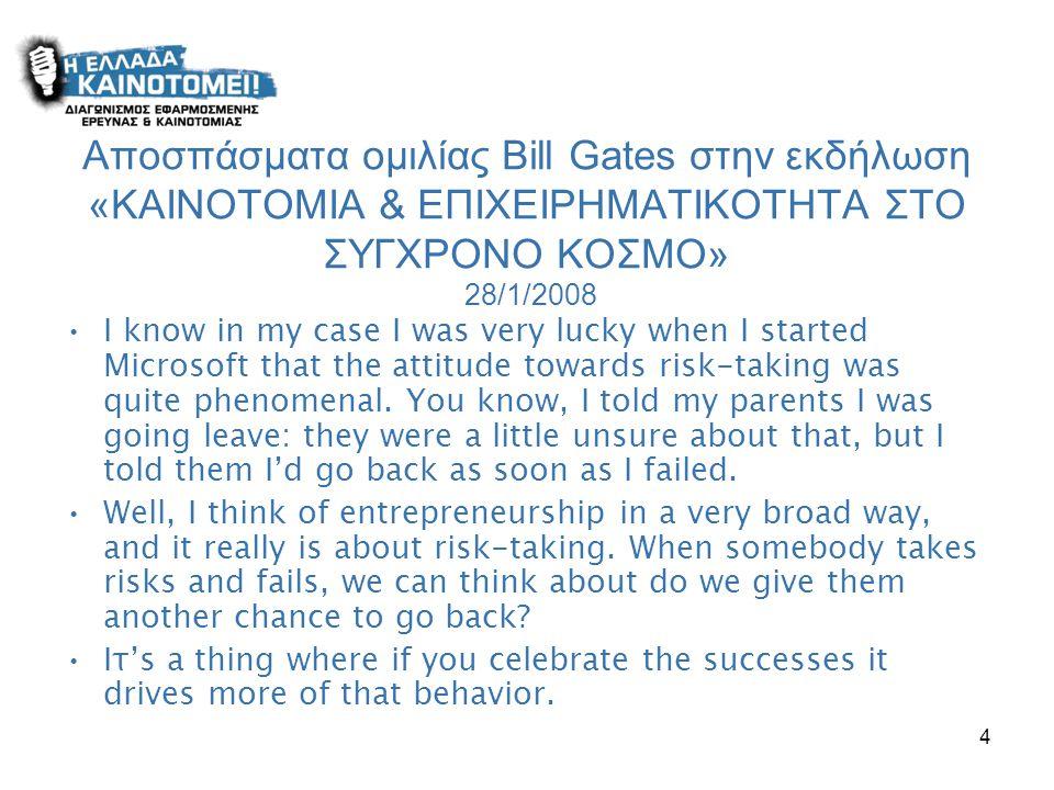 4 Αποσπάσματα ομιλίας Bill Gates στην εκδήλωση «ΚΑΙΝΟΤΟΜΙΑ & ΕΠΙΧΕΙΡΗΜΑΤΙΚΟΤΗΤΑ ΣΤΟ ΣΥΓΧΡΟΝΟ ΚΟΣΜΟ» 28/1/2008 •I know in my case I was very lucky when I started Microsoft that the attitude towards risk-taking was quite phenomenal.