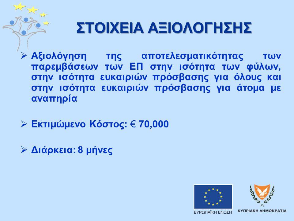 ΣΤΟΙΧΕΙΑ ΑΞΙΟΛΟΓΗΣΗΣ  Αξιολόγηση της αποτελεσματικότητας των παρεμβάσεων των ΕΠ στην ισότητα των φύλων, στην ισότητα ευκαιριών πρόσβασης για όλους και στην ισότητα ευκαιριών πρόσβασης για άτομα με αναπηρία  Εκτιμώμενο Κόστος: € 70,000  Διάρκεια: 8 μήνες