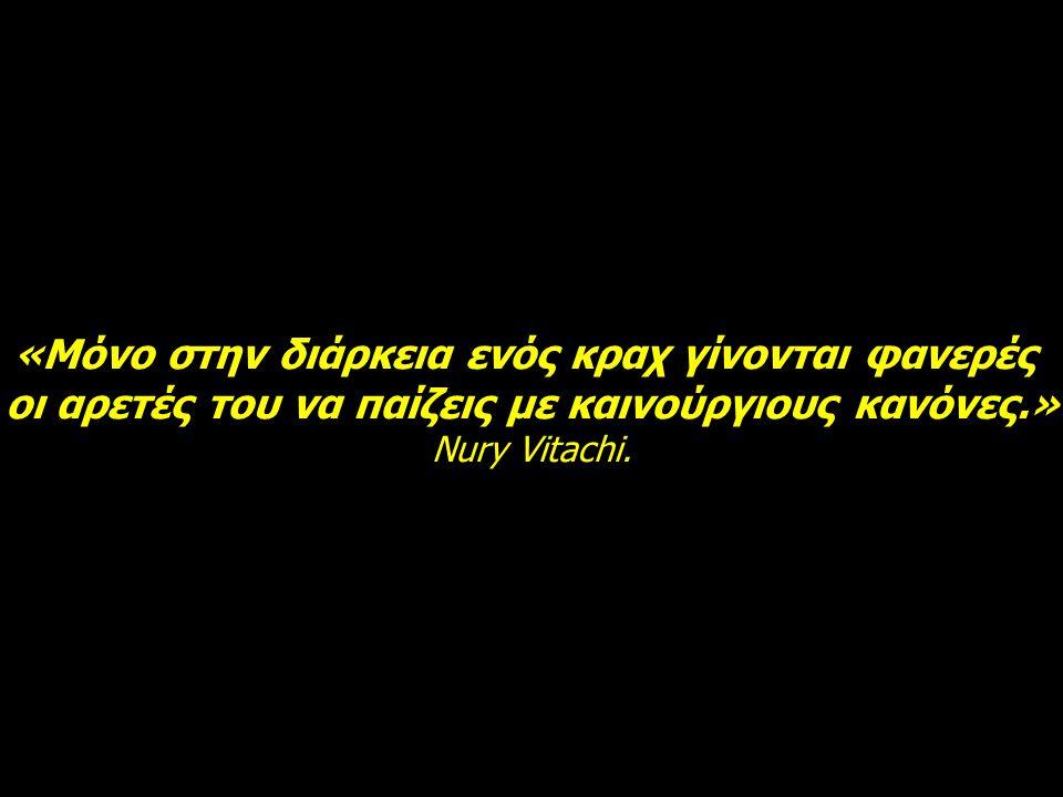 «Μόνο στην διάρκεια ενός κραχ γίνονται φανερές οι αρετές του να παίζεις με καινούργιους κανόνες.» Nury Vitachi.