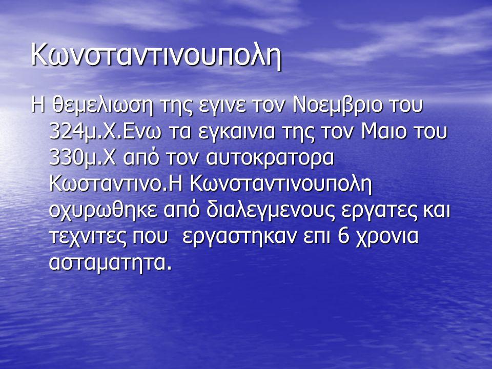 Κωνσταντινουπολη Η θεμελιωση της εγινε τον Νοεμβριο του 324μ.Χ.Ενω τα εγκαινια της τον Μαιο του 330μ.Χ από τον αυτοκρατορα Κωσταντινο.H Kωνσταντινουπο