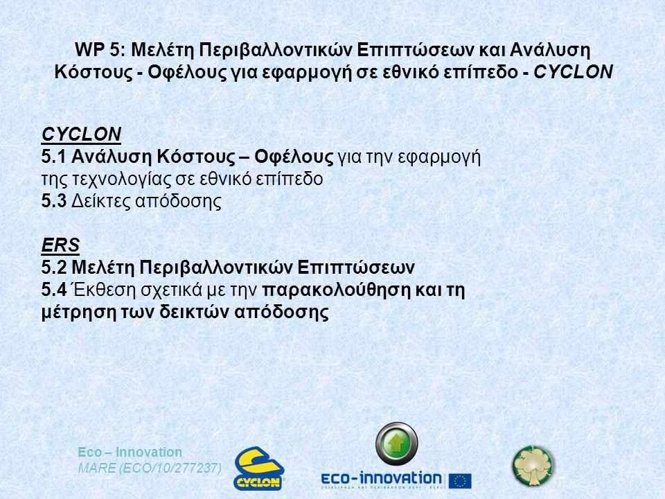 Eco – Innovation MARE (ECO/10/277237) WP 5: Μελέτη Περιβαλλοντικών Επιπτώσεων και Ανάλυση Κόστους - Οφέλους για εφαρμογή σε εθνικό επίπεδο - CYCLON CYCLON 5.1 Ανάλυση Κόστους – Οφέλους για την εφαρμογή της τεχνολογίας σε εθνικό επίπεδο 5.3 Δείκτες απόδοσης ERS 5.2 Μελέτη Περιβαλλοντικών Επιπτώσεων 5.4 Έκθεση σχετικά με την παρακολούθηση και τη μέτρηση των δεικτών απόδοσης