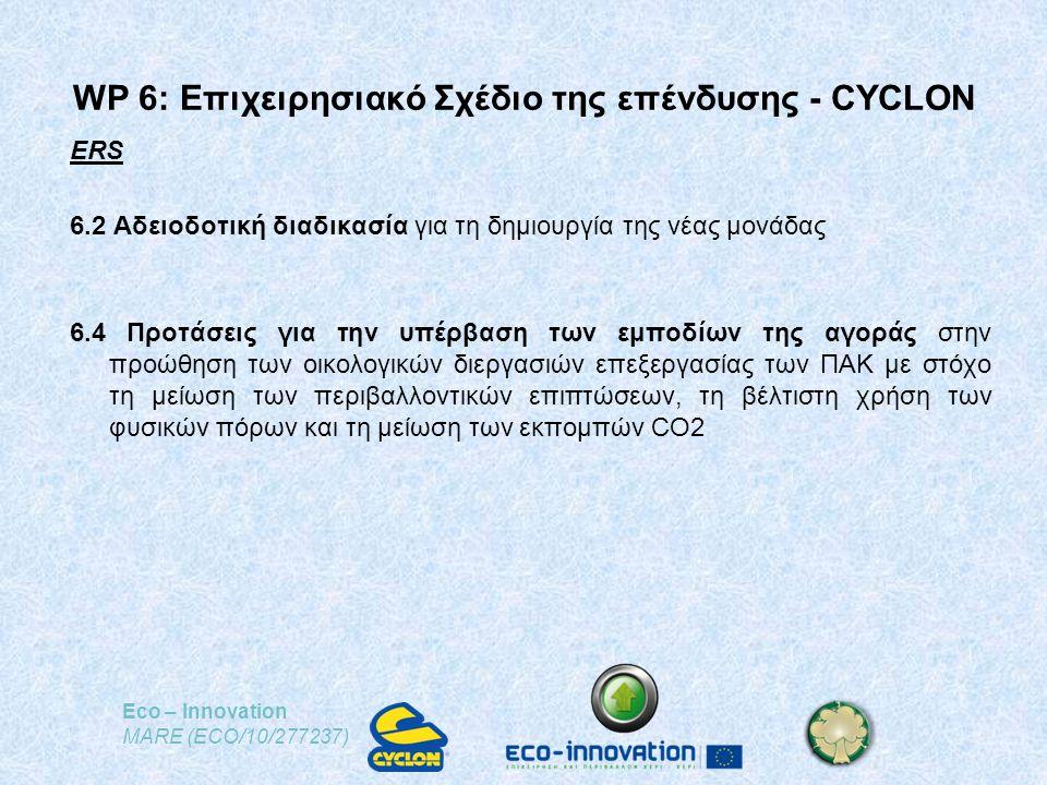 Eco – Innovation MARE (ECO/10/277237) ERS 6.2 Αδειοδοτική διαδικασία για τη δημιουργία της νέας μονάδας 6.4 Προτάσεις για την υπέρβαση των εμποδίων της αγοράς στην προώθηση των οικολογικών διεργασιών επεξεργασίας των ΠΑΚ με στόχο τη μείωση των περιβαλλοντικών επιπτώσεων, τη βέλτιστη χρήση των φυσικών πόρων και τη μείωση των εκπομπών CO2 WP 6: Επιχειρησιακό Σχέδιο της επένδυσης - CYCLON
