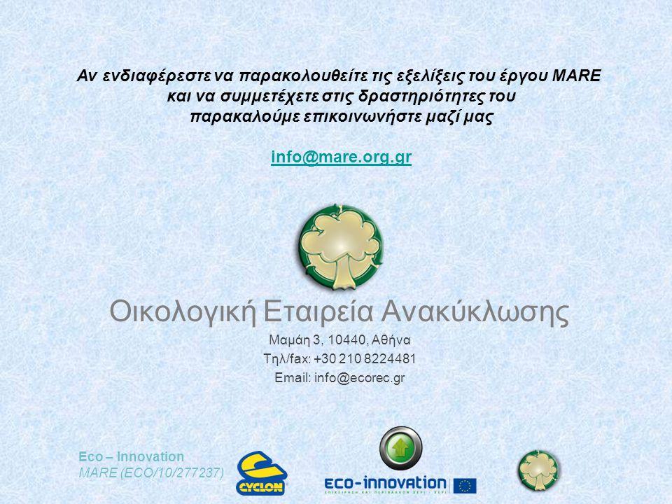 Eco – Innovation MARE (ECO/10/277237) Οικολογική Εταιρεία Ανακύκλωσης Μαμάη 3, 10440, Αθήνα Τηλ/fax: +30 210 8224481 Email: info@ecorec.gr Αν ενδιαφέρεστε να παρακολουθείτε τις εξελίξεις του έργου MARE και να συμμετέχετε στις δραστηριότητες του παρακαλούμε επικοινωνήστε μαζί μας info@mare.org.gr