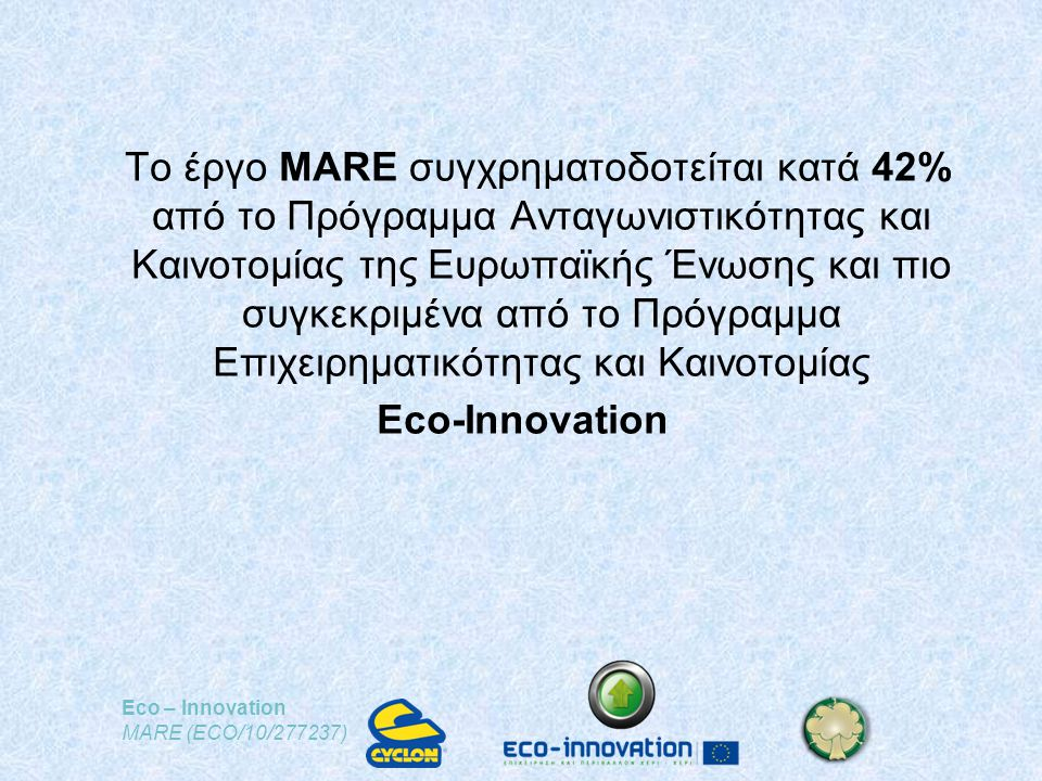 Eco – Innovation MARE (ECO/10/277237) Το έργο MARE συγχρηματοδοτείται κατά 42% από το Πρόγραμμα Ανταγωνιστικότητας και Καινοτομίας της Ευρωπαϊκής Ένωσης και πιο συγκεκριμένα από το Πρόγραμμα Επιχειρηματικότητας και Καινοτομίας Eco-Ιnnovation