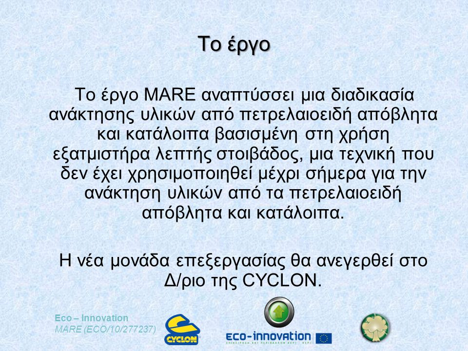 Eco – Innovation MARE (ECO/10/277237) Το έργο Το έργο MARE αναπτύσσει μια διαδικασία ανάκτησης υλικών από πετρελαιοειδή απόβλητα και κατάλοιπα βασισμένη στη χρήση εξατμιστήρα λεπτής στοιβάδος, μια τεχνική που δεν έχει χρησιμοποιηθεί μέχρι σήμερα για την ανάκτηση υλικών από τα πετρελαιοειδή απόβλητα και κατάλοιπα.