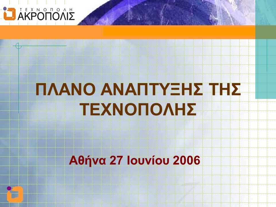 Πλάνο ανάπτυξης της Τεχνόπολης 27 Ιουνίου 2006 ΠΛΑΝΟ ΑΝΑΠΤΥΞΗΣ ΤΗΣ ΤΕΧΝΟΠΟΛΗΣ Αθήνα 27 Ιουνίου 2006
