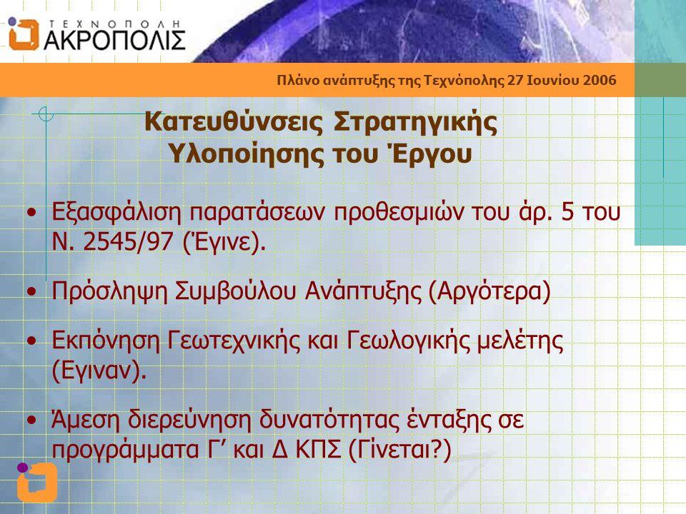 Πλάνο ανάπτυξης της Τεχνόπολης 27 Ιουνίου 2006 Κατευθύνσεις Στρατηγικής Υλοποίησης του Έργου •Εξασφάλιση παρατάσεων προθεσμιών του άρ.