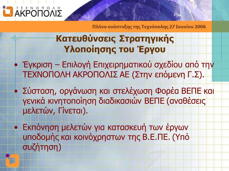 Πλάνο ανάπτυξης της Τεχνόπολης 27 Ιουνίου 2006 Κατευθύνσεις Στρατηγικής Υλοποίησης του Έργου •Έγκριση – Επιλογή Επιχειρηματικού σχεδίου από την ΤΕΧΝΟΠΟΛΗ ΑΚΡΟΠΟΛΙΣ ΑΕ (Στην επόμενη Γ.Σ).
