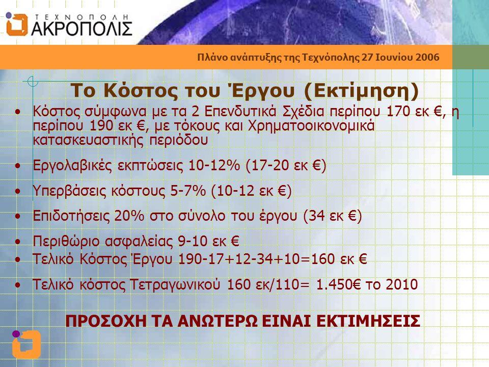 Πλάνο ανάπτυξης της Τεχνόπολης 27 Ιουνίου 2006 Το Κόστος του Έργου (Εκτίμηση) •Κόστος σύμφωνα με τα 2 Επενδυτικά Σχέδια περίπου 170 εκ €, η περίπου 190 εκ €, με τόκους και Χρηματοοικονομικά κατασκευαστικής περιόδου •Εργολαβικές εκπτώσεις 10-12% (17-20 εκ €) •Υπερβάσεις κόστους 5-7% (10-12 εκ €) •Επιδοτήσεις 20% στο σύνολο του έργου (34 εκ €) •Περιθώριο ασφαλείας 9-10 εκ € •Τελικό Κόστος Έργου 190-17+12-34+10=160 εκ € •Τελικό κόστος Τετραγωνικού 160 εκ/110= 1.450€ το 2010 ΠΡΟΣΟΧΗ ΤΑ ΑΝΩΤΕΡΩ ΕΙΝΑΙ ΕΚΤΙΜΗΣΕΙΣ