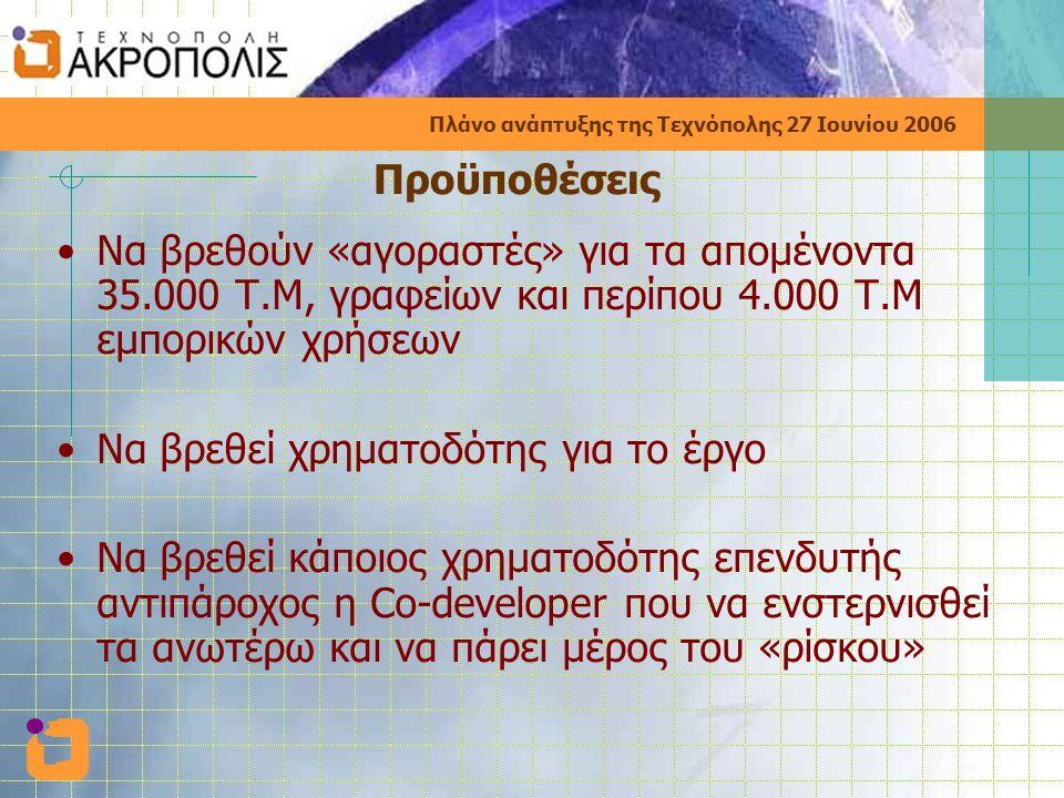 Πλάνο ανάπτυξης της Τεχνόπολης 27 Ιουνίου 2006 Προϋποθέσεις •Να βρεθούν «αγοραστές» για τα απομένοντα 35.000 Τ.Μ, γραφείων και περίπου 4.000 Τ.Μ εμπορικών χρήσεων •Να βρεθεί χρηματοδότης για το έργο •Να βρεθεί κάποιος χρηματοδότης επενδυτής αντιπάροχος η Co-developer που να ενστερνισθεί τα ανωτέρω και να πάρει μέρος του «ρίσκου»
