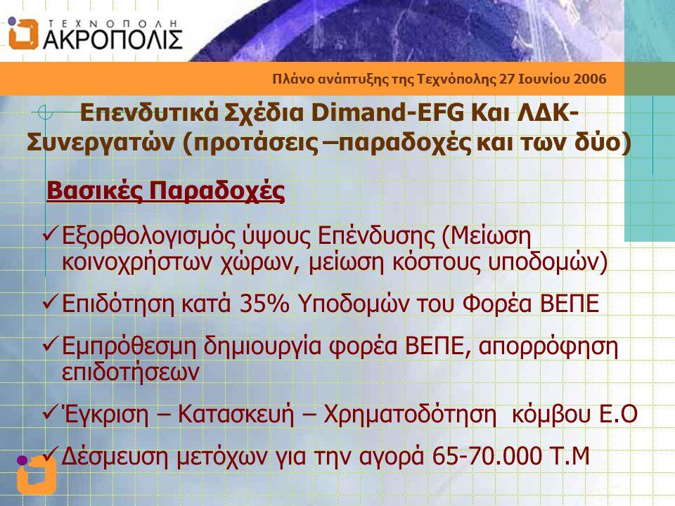 Πλάνο ανάπτυξης της Τεχνόπολης 27 Ιουνίου 2006 Επενδυτικά Σχέδια Dimand-EFG Και ΛΔΚ- Συνεργατών (προτάσεις –παραδοχές και των δύο) Βασικές Παραδοχές  Εξορθολογισμός ύψους Επένδυσης (Μείωση κοινοχρήστων χώρων, μείωση κόστους υποδομών)  Επιδότηση κατά 35% Υποδομών του Φορέα ΒΕΠΕ  Εμπρόθεσμη δημιουργία φορέα ΒΕΠΕ, απορρόφηση επιδοτήσεων  Έγκριση – Κατασκευή – Χρηματοδότηση κόμβου Ε.Ο  Δέσμευση μετόχων για την αγορά 65-70.000 Τ.Μ