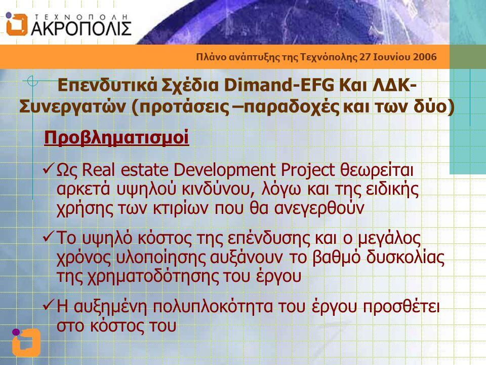 Πλάνο ανάπτυξης της Τεχνόπολης 27 Ιουνίου 2006 Επενδυτικά Σχέδια Dimand-EFG Και ΛΔΚ- Συνεργατών (προτάσεις –παραδοχές και των δύο) Προβληματισμοί  Ως Real estate Development Project θεωρείται αρκετά υψηλού κινδύνου, λόγω και της ειδικής χρήσης των κτιρίων που θα ανεγερθούν  Το υψηλό κόστος της επένδυσης και ο μεγάλος χρόνος υλοποίησης αυξάνουν το βαθμό δυσκολίας της χρηματοδότησης του έργου  Η αυξημένη πολυπλοκότητα του έργου προσθέτει στο κόστος του