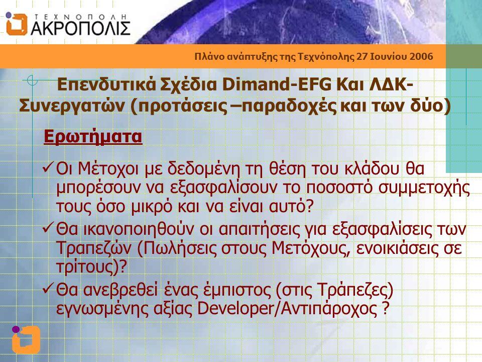 Πλάνο ανάπτυξης της Τεχνόπολης 27 Ιουνίου 2006 Επενδυτικά Σχέδια Dimand-EFG Και ΛΔΚ- Συνεργατών (προτάσεις –παραδοχές και των δύο) Ερωτήματα  Οι Mέτοχοι με δεδομένη τη θέση του κλάδου θα μπορέσουν να εξασφαλίσουν το ποσοστό συμμετοχής τους όσο μικρό και να είναι αυτό.