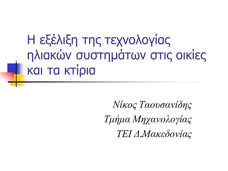 Η εξέλιξη της τεχνολογίας ηλιακών συστημάτων στις οικίες και τα κτίρια Νίκος Ταουσανίδης Τμήμα Μηχανολογίας ΤΕΙ Δ.