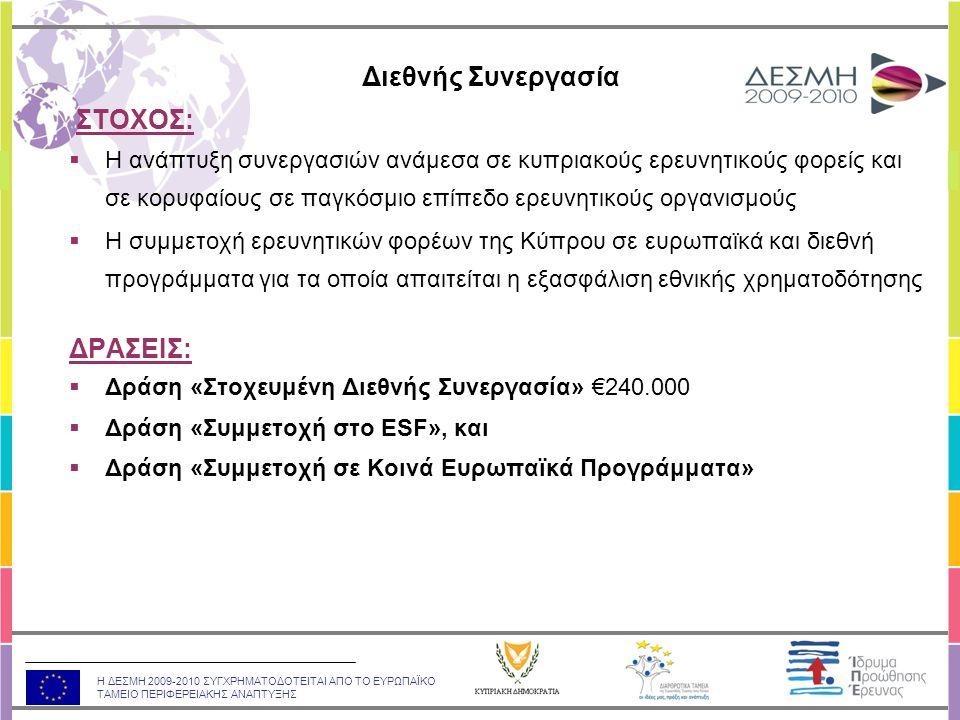 Η ΔΕΣΜΗ 2009-2010 ΣΥΓΧΡΗΜΑΤΟΔΟΤΕΙΤΑΙ ΑΠΟ ΤΟ ΕΥΡΩΠΑΪΚΟ ΤΑΜΕΙΟ ΠΕΡΙΦΕΡΕΙΑΚΗΣ ΑΝΑΠΤΥΞΗΣ ΣΤΟΧΟΣ:  Η ανάπτυξη συνεργασιών ανάμεσα σε κυπριακούς ερευνητικούς φορείς και σε κορυφαίους σε παγκόσμιο επίπεδο ερευνητικούς οργανισμούς  Η συμμετοχή ερευνητικών φορέων της Κύπρου σε ευρωπαϊκά και διεθνή προγράμματα για τα οποία απαιτείται η εξασφάλιση εθνικής χρηματοδότησης ΔΡΑΣΕΙΣ:  Δράση «Στοχευμένη Διεθνής Συνεργασία» €240.000  Δράση «Συμμετοχή στο ESF», και  Δράση «Συμμετοχή σε Κοινά Ευρωπαϊκά Προγράμματα» Διεθνής Συνεργασία