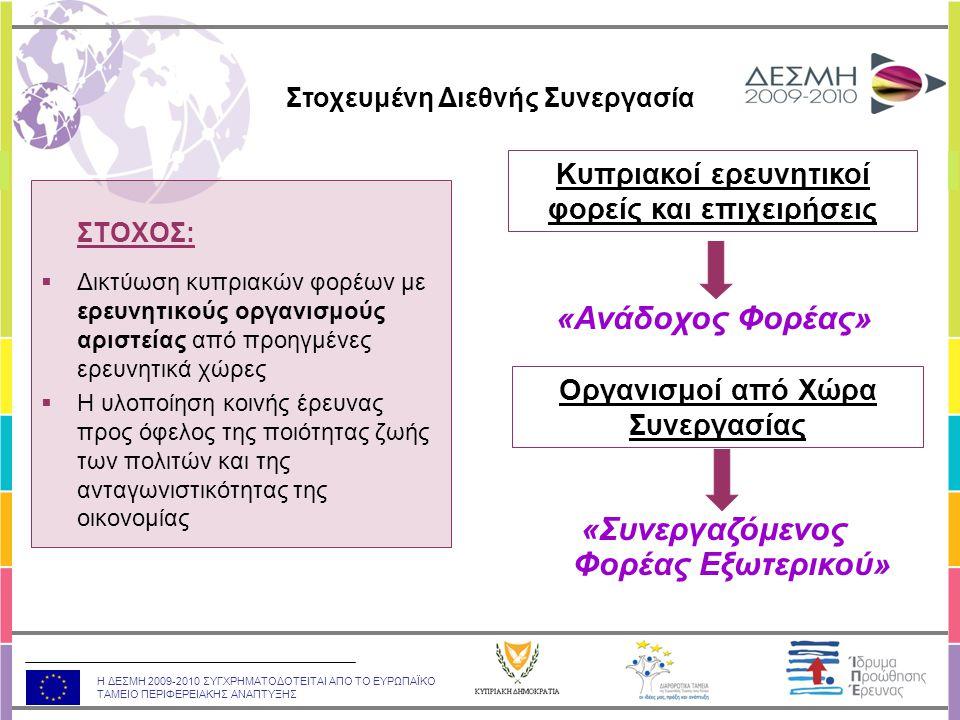 Η ΔΕΣΜΗ 2009-2010 ΣΥΓΧΡΗΜΑΤΟΔΟΤΕΙΤΑΙ ΑΠΟ ΤΟ ΕΥΡΩΠΑΪΚΟ ΤΑΜΕΙΟ ΠΕΡΙΦΕΡΕΙΑΚΗΣ ΑΝΑΠΤΥΞΗΣ ΣΤΟΧΟΣ:  Δικτύωση κυπριακών φορέων με ερευνητικούς οργανισμούς αριστείας από προηγμένες ερευνητικά χώρες  Η υλοποίηση κοινής έρευνας προς όφελος της ποιότητας ζωής των πολιτών και της ανταγωνιστικότητας της οικονομίας «Ανάδοχος Φορέας» Κυπριακοί ερευνητικοί φορείς και επιχειρήσεις Οργανισμοί από Χώρα Συνεργασίας «Συνεργαζόμενος Φορέας Εξωτερικού» Στοχευμένη Διεθνής Συνεργασία